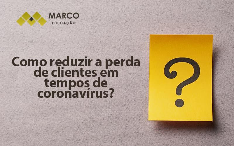 Como Reduzir A Perda De Clientes Em Tempos De Coronavirus (1) - Contabilidade Consultiva | Marco Educação