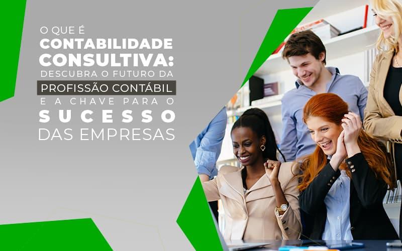 O Que é Contabilidade Consultiva: Descubra O Futuro Da Profissão Contábil E A Chave Para O Sucesso Das Empresas