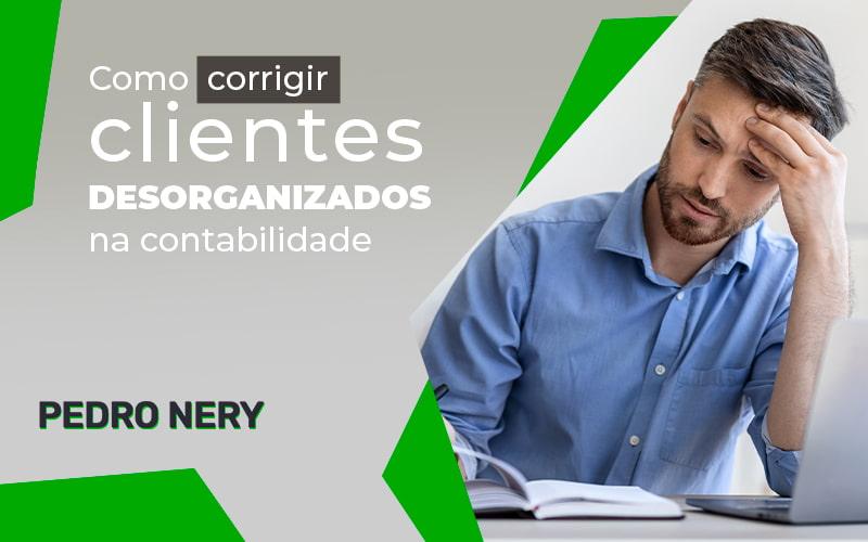 Como Corrigir Clientes Desorganizados Na Contabilidade Blog (1) - Gestão De Empresas Contábeis   Pedro Nery